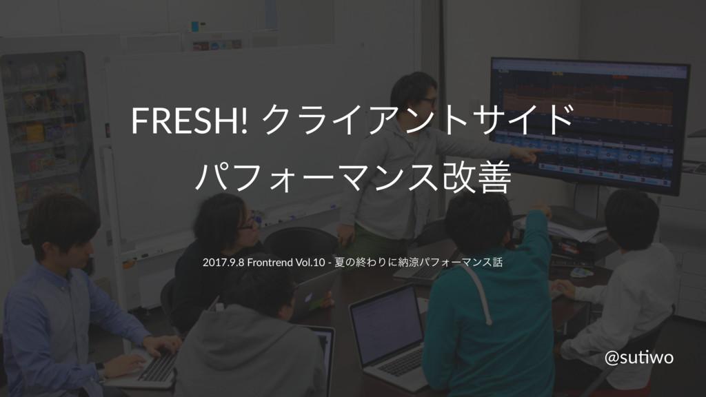 FRESH! ΫϥΠΞϯταΠυ ύϑΥʔϚϯεվળ 2017.9.8 Frontrend V...