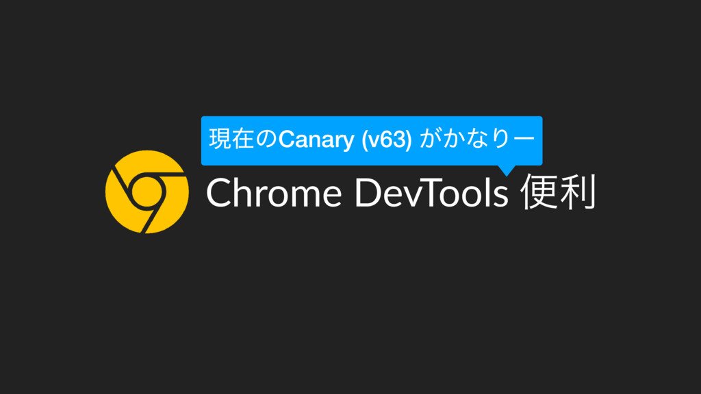 Chrome DevTools ศར ݱࡏͷCanary (v63) ͕͔ͳΓʔ