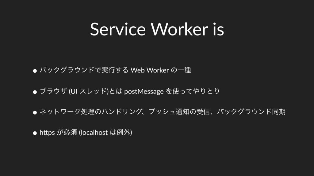 Service Worker is • όοΫάϥϯυͰ࣮ߦ͢Δ Web Worker ͷҰ...