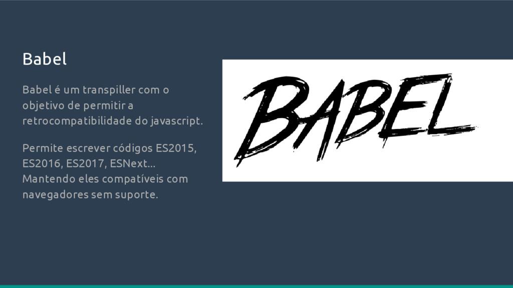 Babel Babel é um transpiller com o objetivo de ...