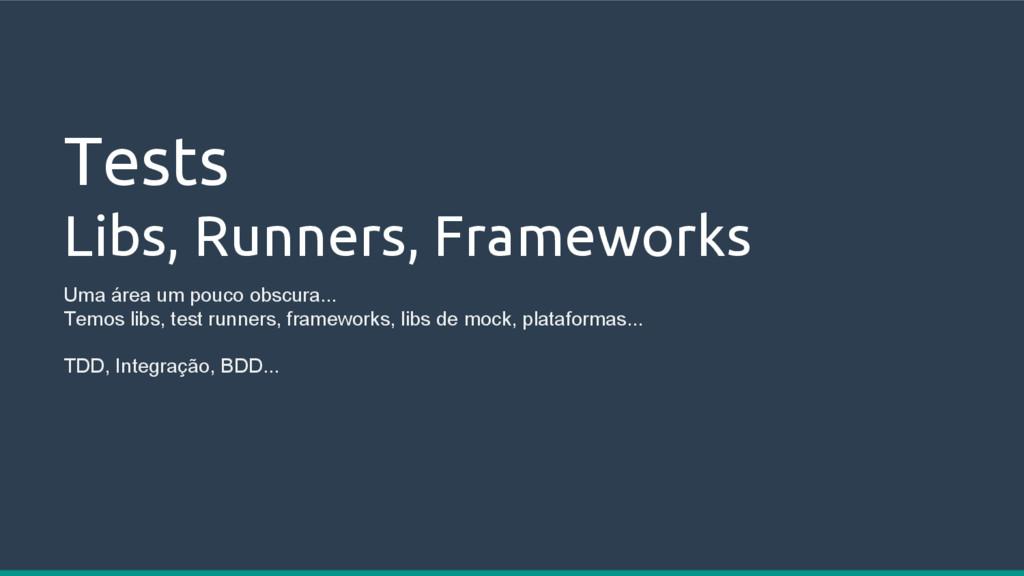 Tests Libs, Runners, Frameworks Uma área um pou...