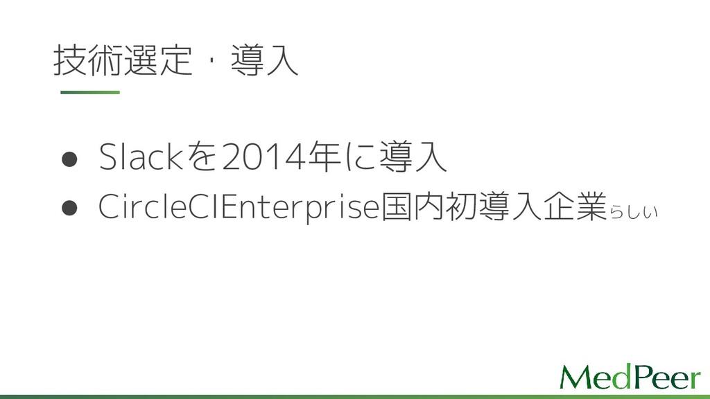 技術選定・導入 ● Slackを2014年に導入 ● CircleCIEnterprise国内...