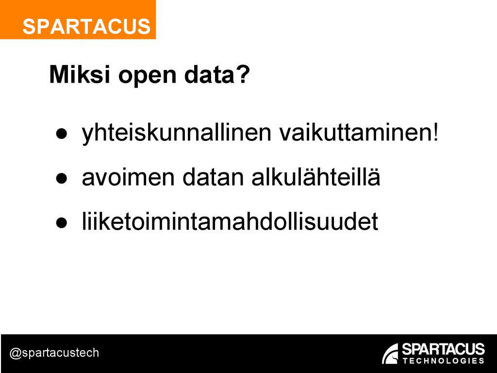 SPARTACUS Miksi open data? ● yhteiskunnallinen ...
