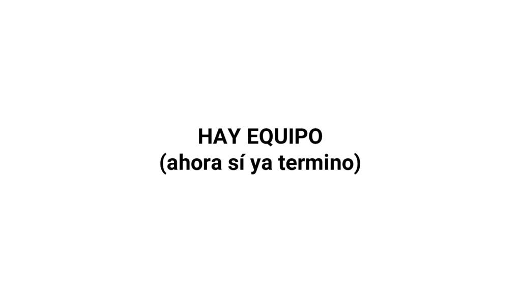 HAY EQUIPO (ahora sí ya termino)
