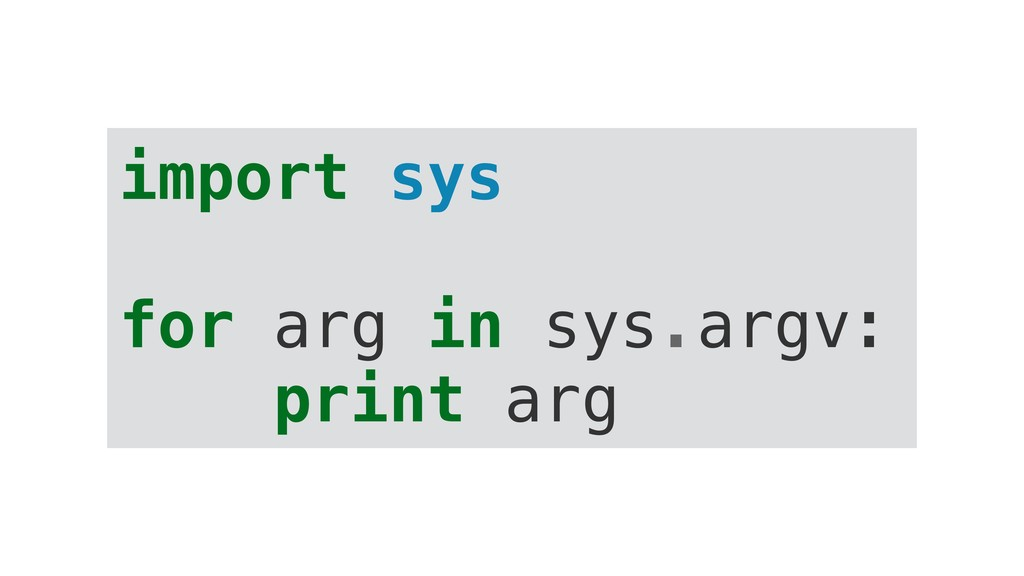 import sys for arg in sys.argv: print arg