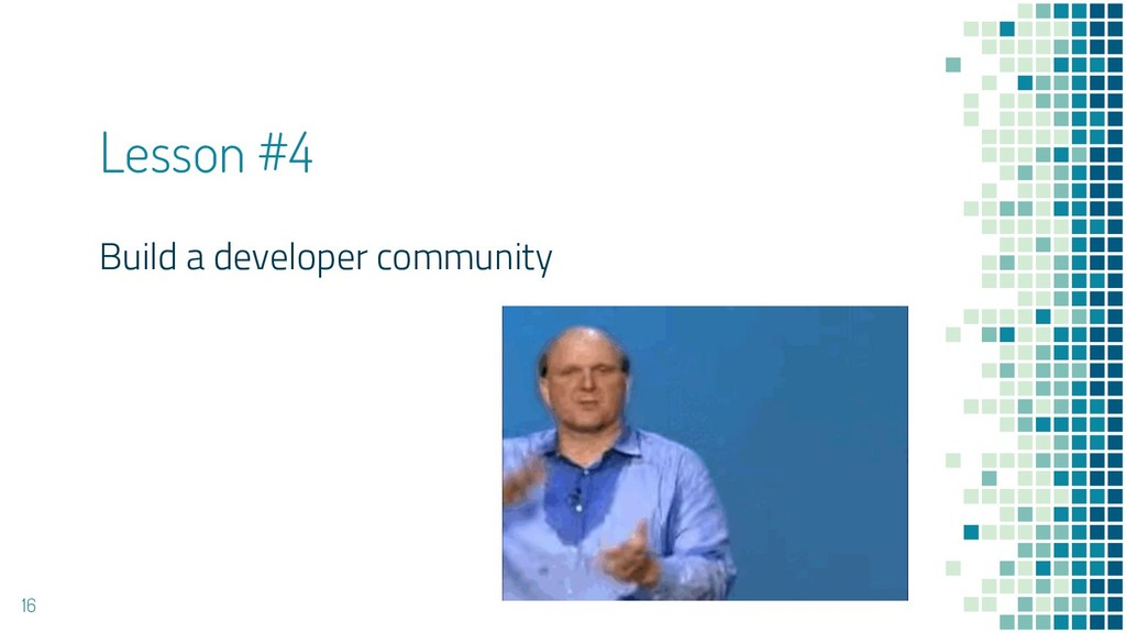 Lesson #4 Build a developer community 16