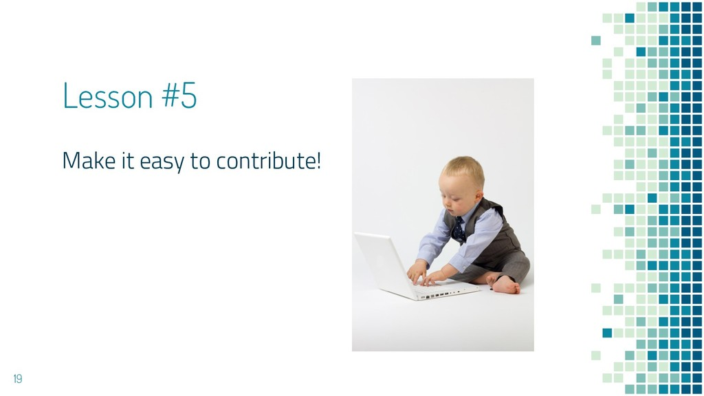 Lesson #5 Make it easy to contribute! 19