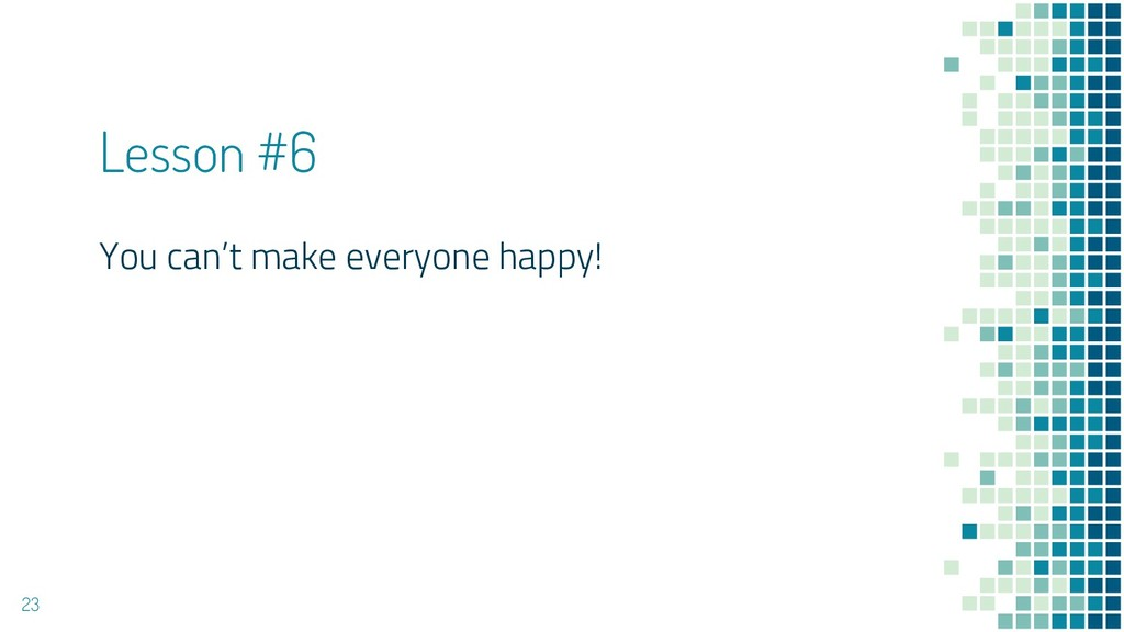 Lesson #6 You can't make everyone happy! 23