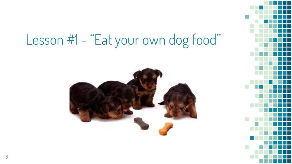 "Lesson #1 - ""Eat your own dog food"" 8"