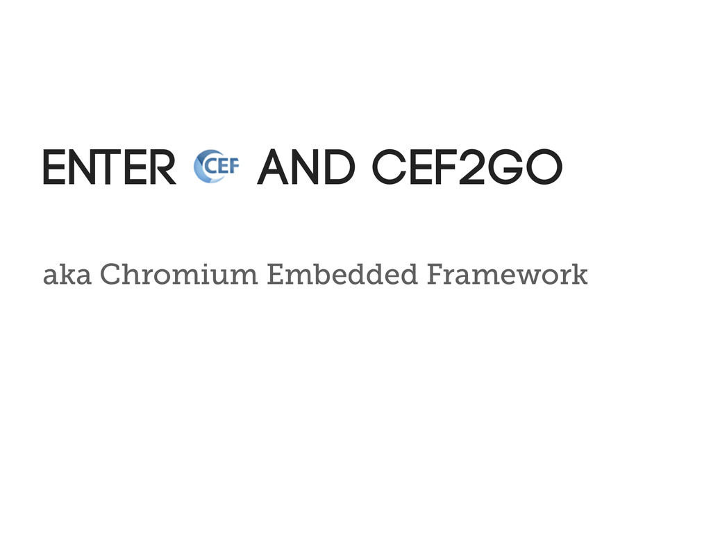 aka Chromium Embedded Framework Enter and cef2go