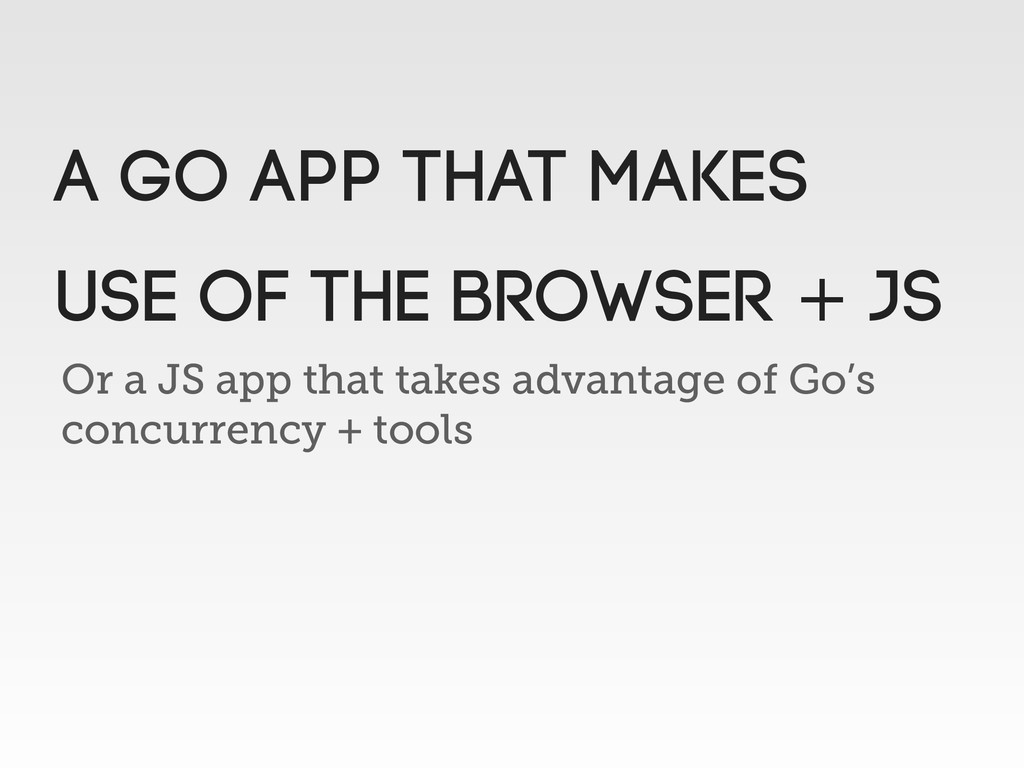 Or a JS app that takes advantage of Go's concur...