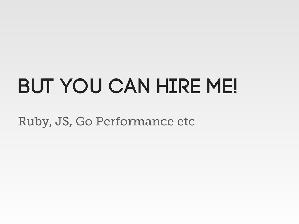Ruby, JS, Go Performance etc but you can hire m...