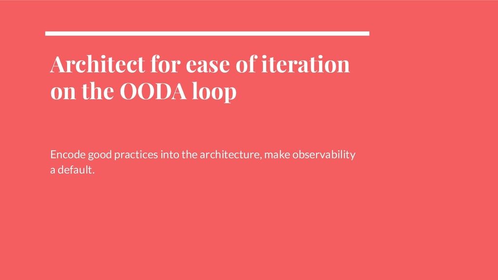 Architect for ease of iteration on the OODA loo...