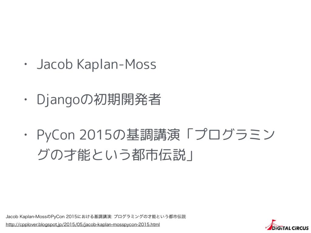 • Jacob Kaplan-Moss • Djangoの初期開発者 • PyCon 2015...