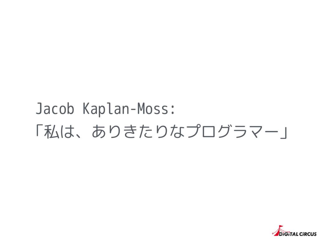 Jacob Kaplan-Moss: 「私は、ありきたりなプログラマー」