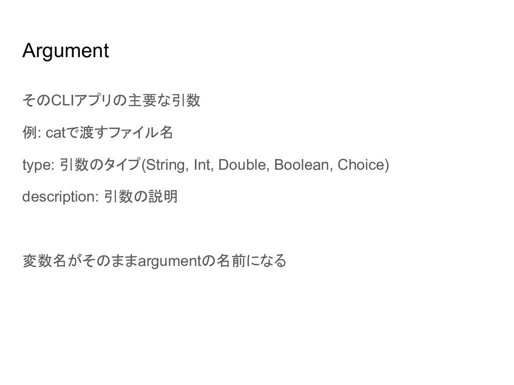 Argument そのCLIアプリの主要な引数 例: catで渡すファイル名 type: 引数...