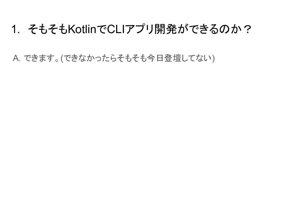 1. そもそもKotlinでCLIアプリ開発ができるのか? A. できます。(できなかったらそ...