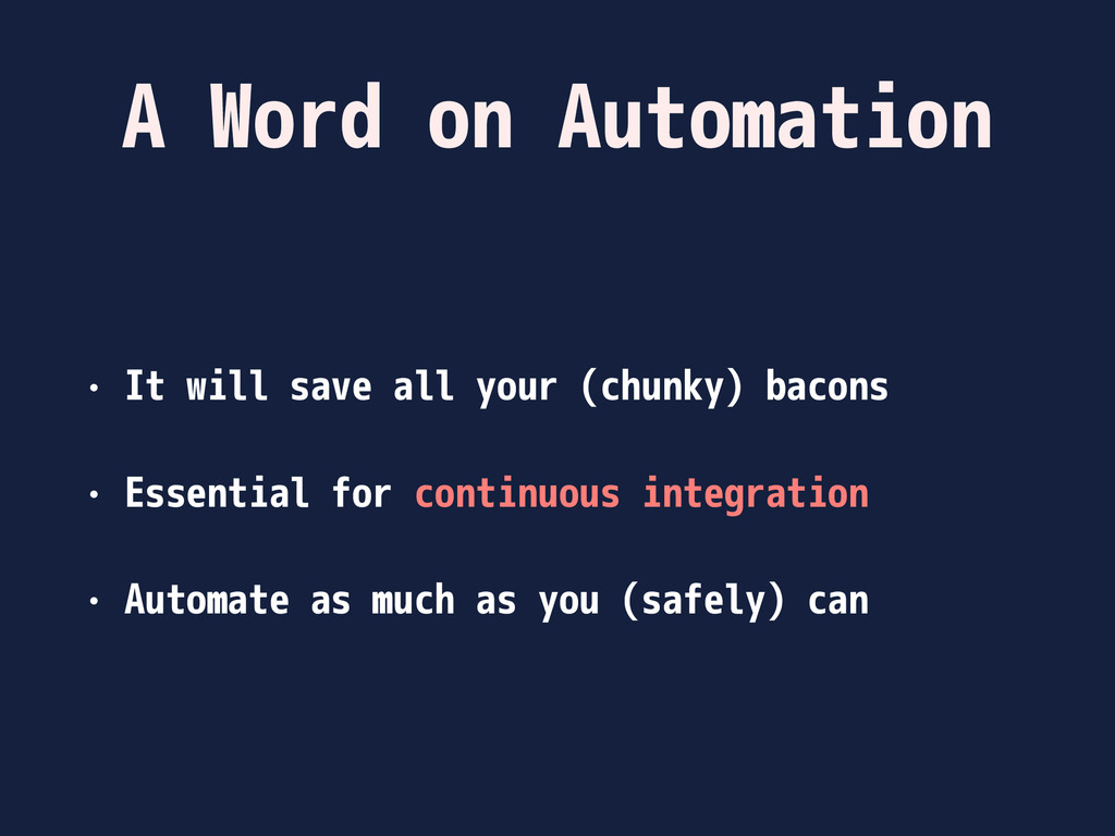 A Word on Automation • It will save all your (c...