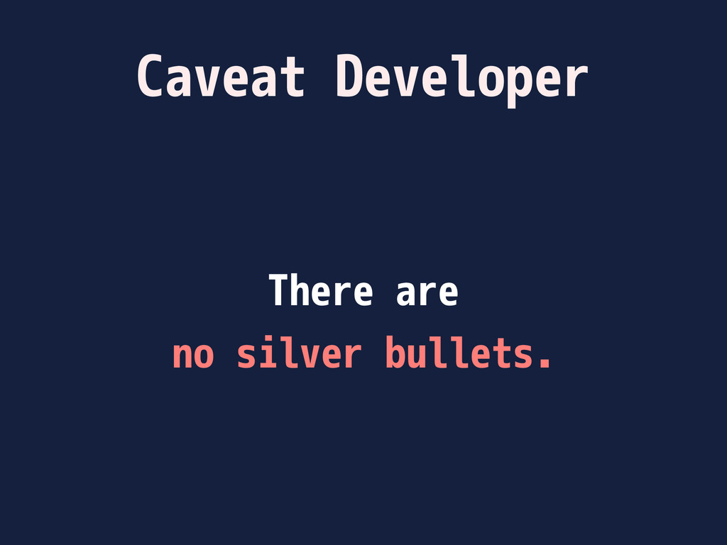 Caveat Developer There are no silver bullets.
