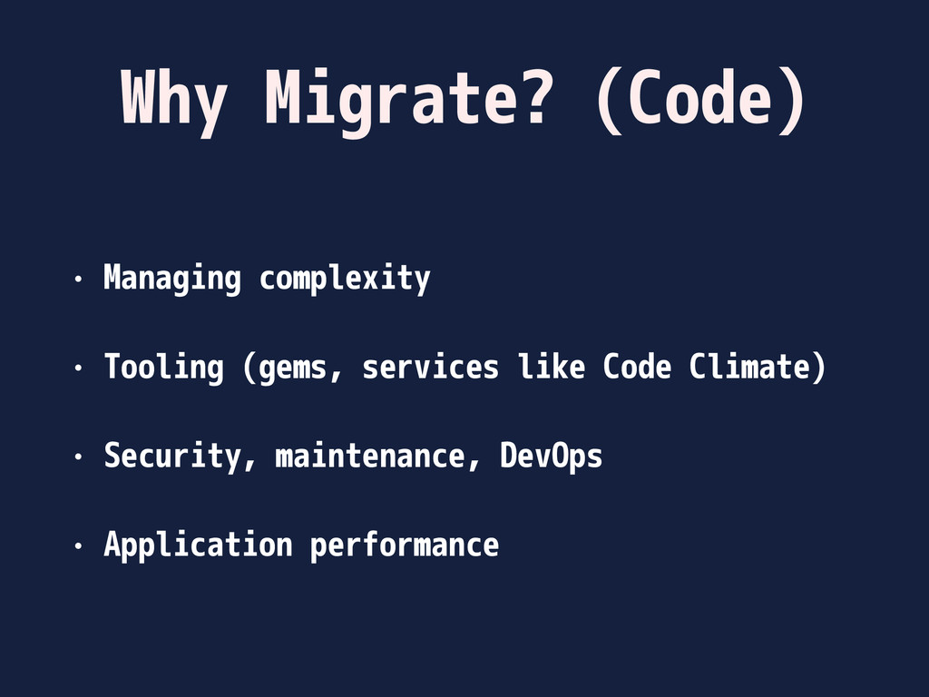 Why Migrate? (Code) • Managing complexity • Too...