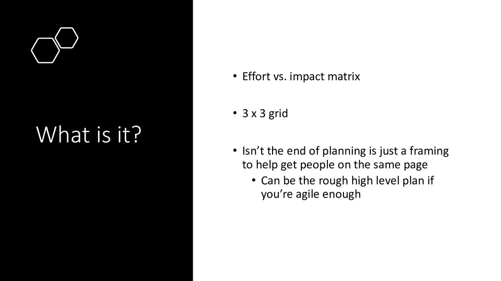 What is it? • Effort vs. impact matrix • 3 x 3 ...