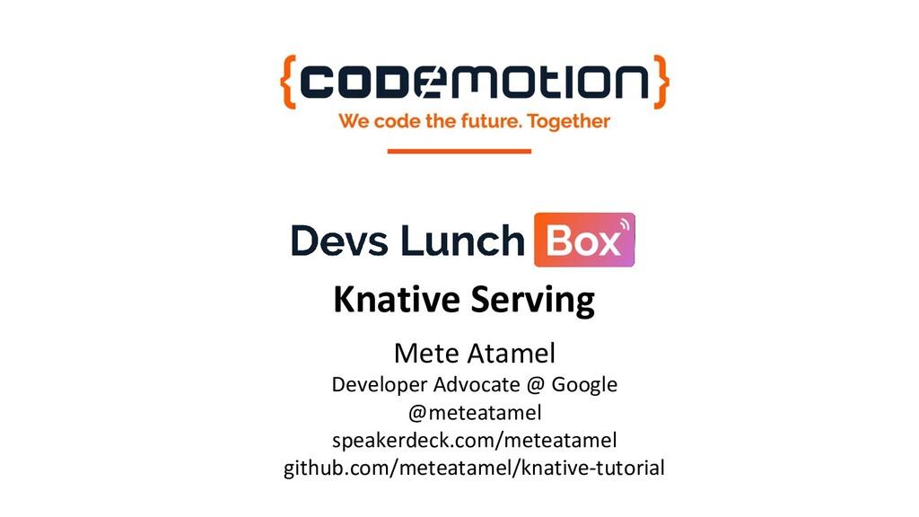 Knative Serving Mete Atamel Developer Advocate ...