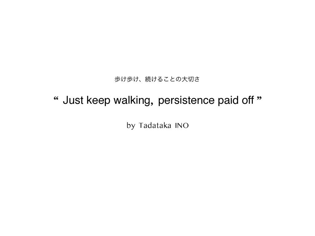 """"""" Just keep walking, persistence paid off """" by ..."""