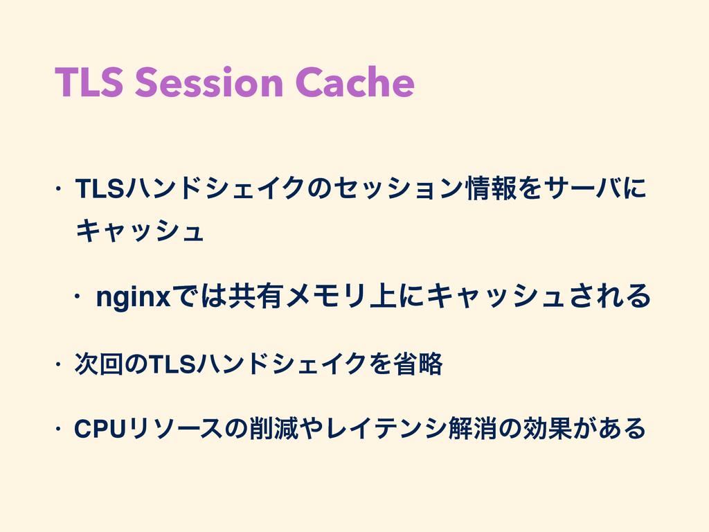 TLS Session Cache • TLSϋϯυγΣΠΫͷηογϣϯใΛαʔόʹ Ωϟο...