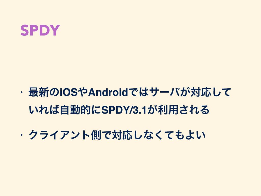 SPDY • ࠷৽ͷiOSAndroidͰαʔό͕ରԠͯ͠ ͍ΕࣗಈతʹSPDY/3.1...