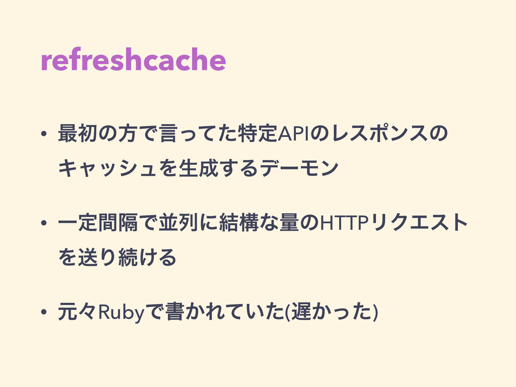 refreshcache • ࠷ॳͷํͰݴͬͯͨಛఆAPIͷϨεϙϯεͷ ΩϟογϡΛੜ͢Δ...