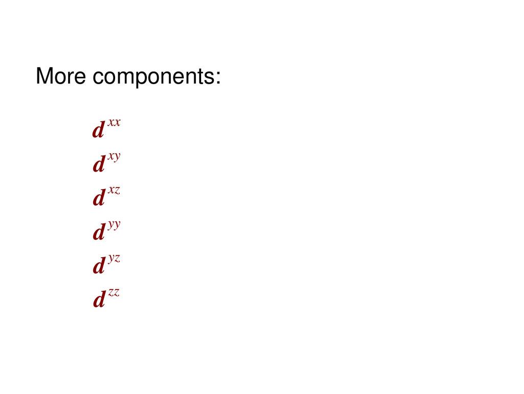 dxx dxy dxz dyy dyz dzz More components: