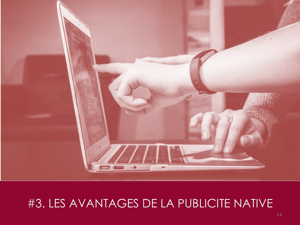 #3. LES AVANTAGES DE LA PUBLICITE NATIVE 23