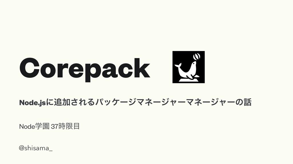 Corepack NodeֶԂ 37ݶ @shisama_ Node.jsʹՃ͞ΕΔύο...