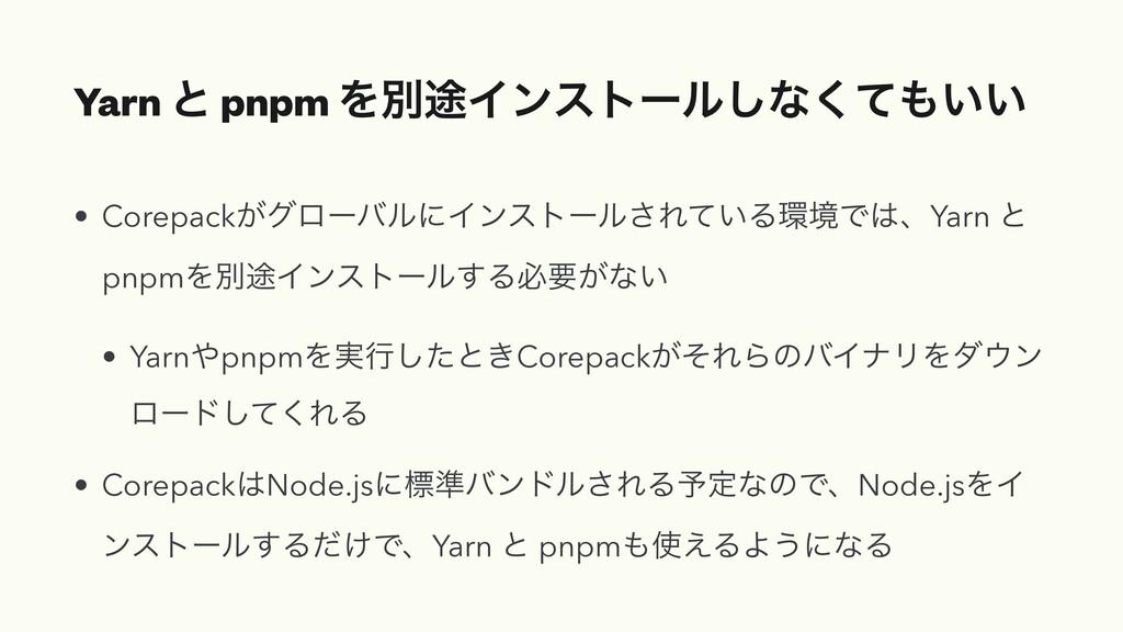 Yarn ͱ pnpm Λผ్Πϯετʔϧ͠ͳ͍͍ͯ͘ • Corepack͕άϩʔόϧʹΠ...