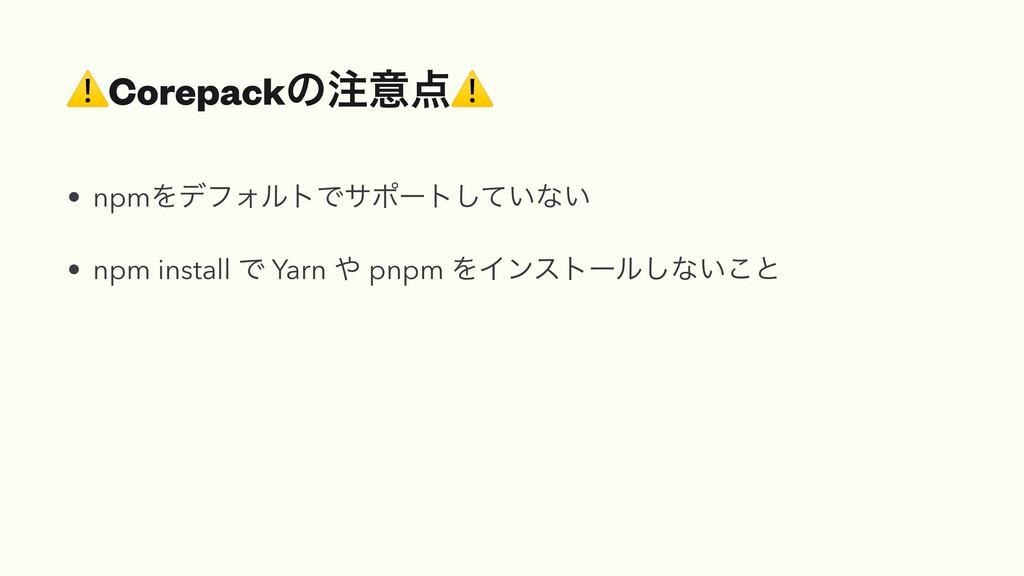 ⚠Corepackͷҙ⚠ • npmΛσϑΥϧτͰαϙʔτ͍ͯ͠ͳ͍   • npm in...