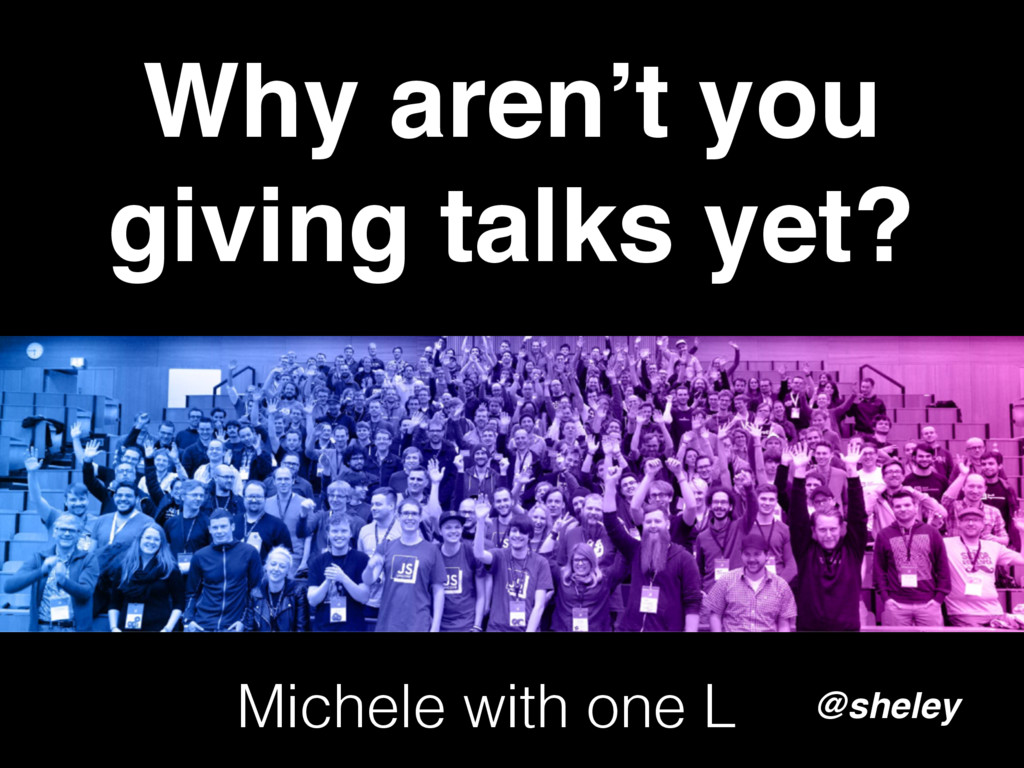 Why aren't you giving talks yet? @sheley Michel...