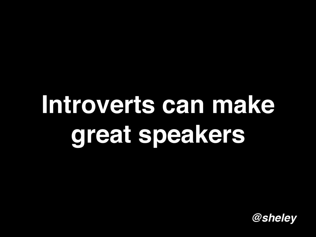 Introverts can make great speakers @sheley