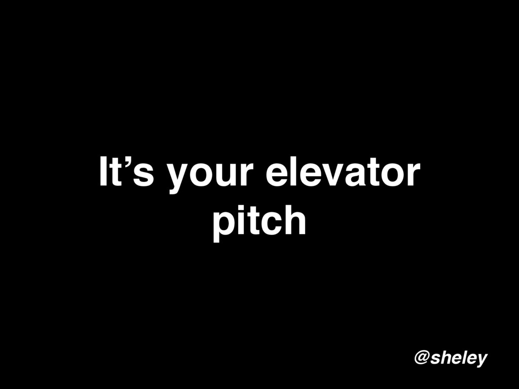 It's your elevator pitch @sheley