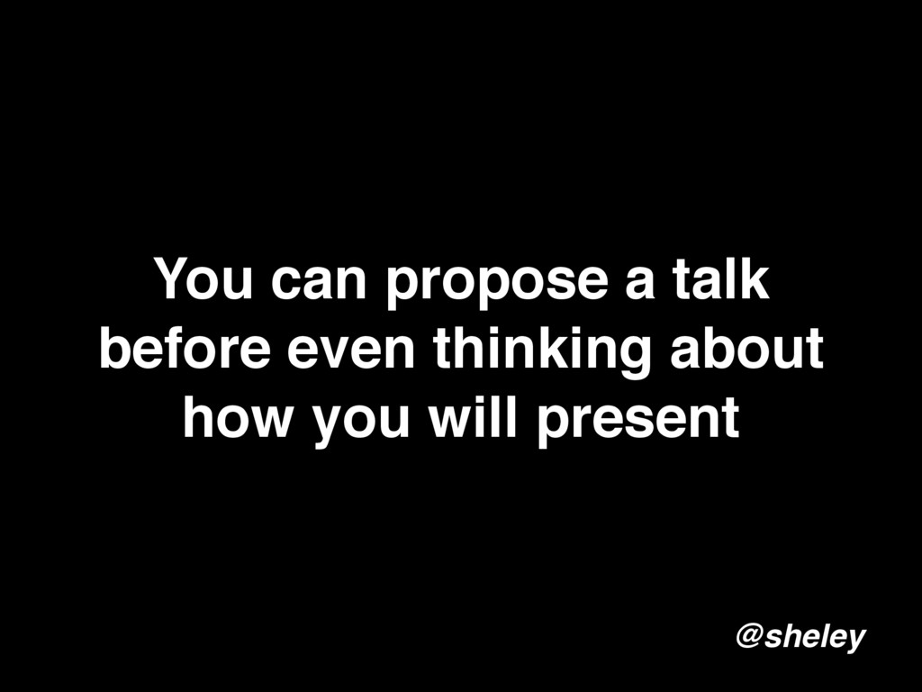 You can propose a talk before even thinking abo...