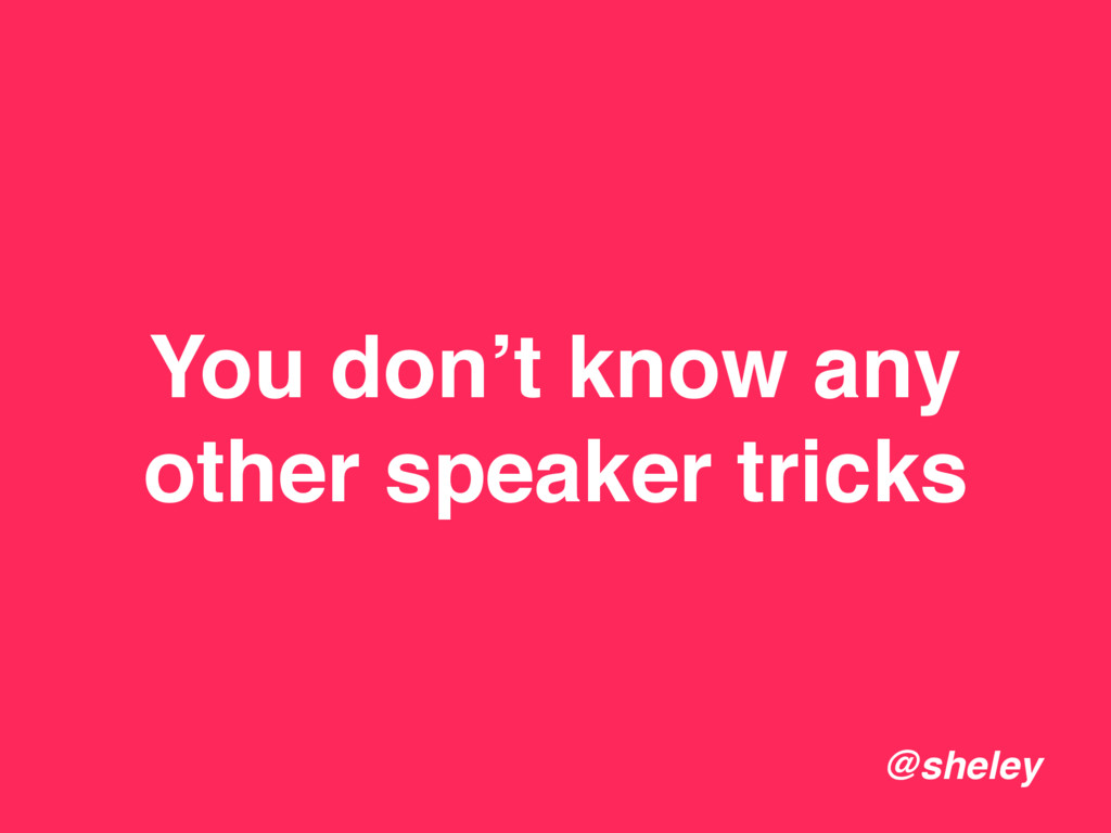 You don't know any other speaker tricks @sheley