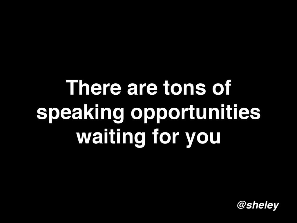 There are tons of speaking opportunities waitin...