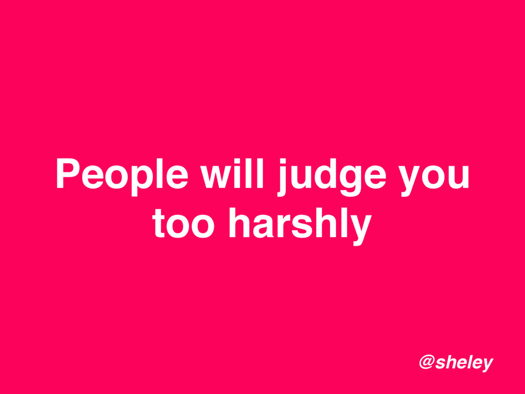 People will judge you too harshly @sheley