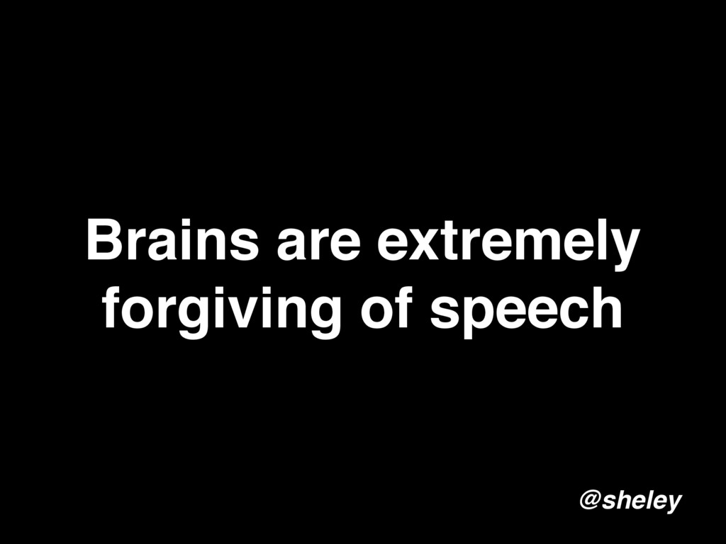 Brains are extremely forgiving of speech @sheley