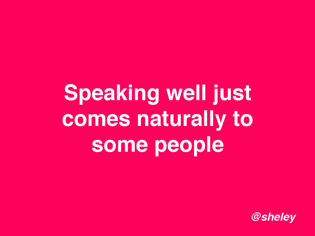 Speaking well just comes naturally to some peop...