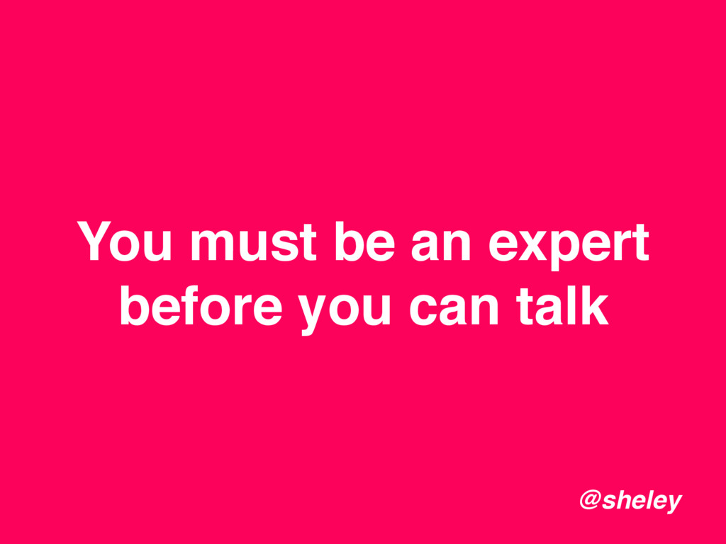 You must be an expert before you can talk @shel...