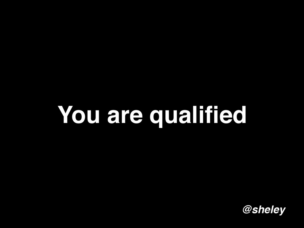 You are qualified @sheley