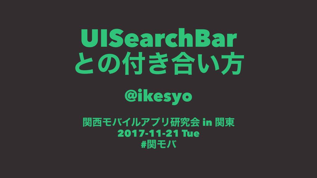 UISearchBar ͱͷ͖߹͍ํ @ikesyo ؔϞόΠϧΞϓϦݚڀձ in ؔ౦ ...