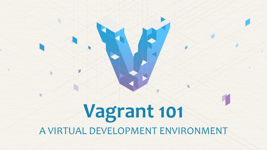 Vagrant 101 A VIRTUAL DEVELOPMENT E...