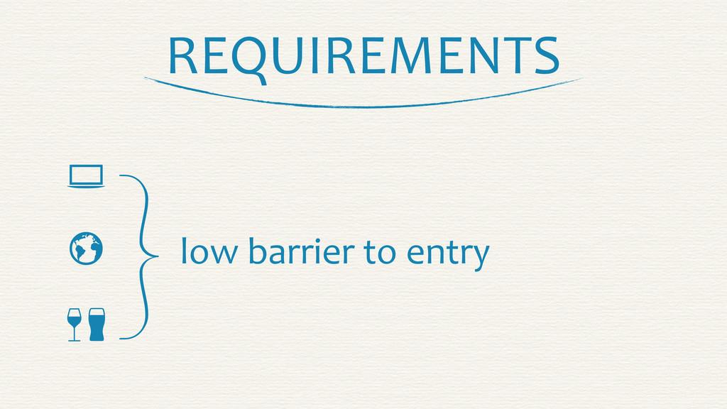 REQUIREMENTS    }low barrier to en...