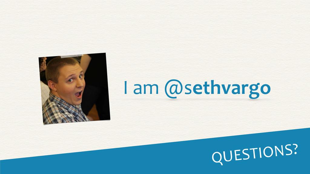 QUESTIONS? I am @sethvargo